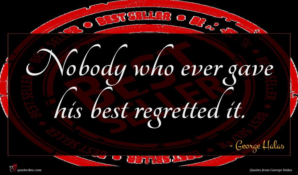 Nobody who ever gave his best regretted it.