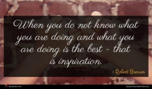Robert Bresson quote : When you do not ...