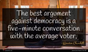 Winston Churchill quote : The best argument against ...