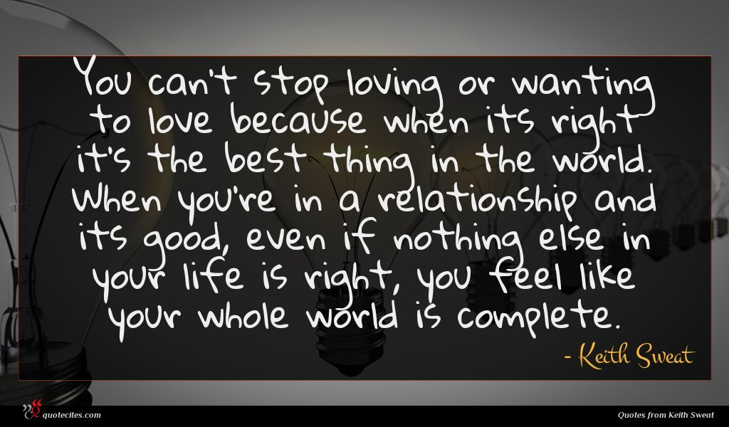 You can't stop loving or wanting to love because when its right it's the best thing in the world. When you're in a relationship and its good, even if nothing else in your life is right, you feel like your whole world is complete.