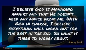 Henry Ford quote : I believe God is ...