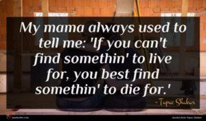 Tupac Shakur quote : My mama always used ...
