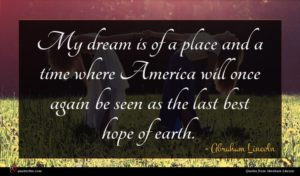 Abraham Lincoln quote : My dream is of ...