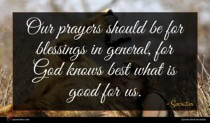 Socrates quote : Our prayers should be ...