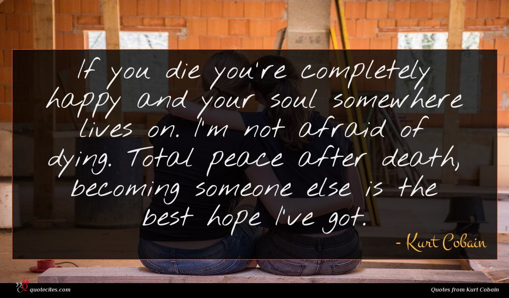 If you die you're completely happy and your soul somewhere lives on. I'm not afraid of dying. Total peace after death, becoming someone else is the best hope I've got.