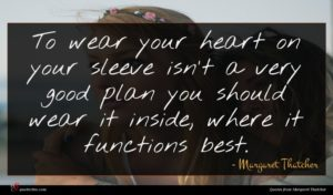 Margaret Thatcher quote : To wear your heart ...