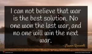 Eleanor Roosevelt quote : I can not believe ...