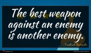 Friedrich Nietzsche quote : The best weapon against ...