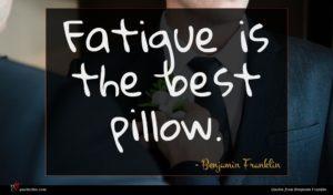 Benjamin Franklin quote : Fatigue is the best ...