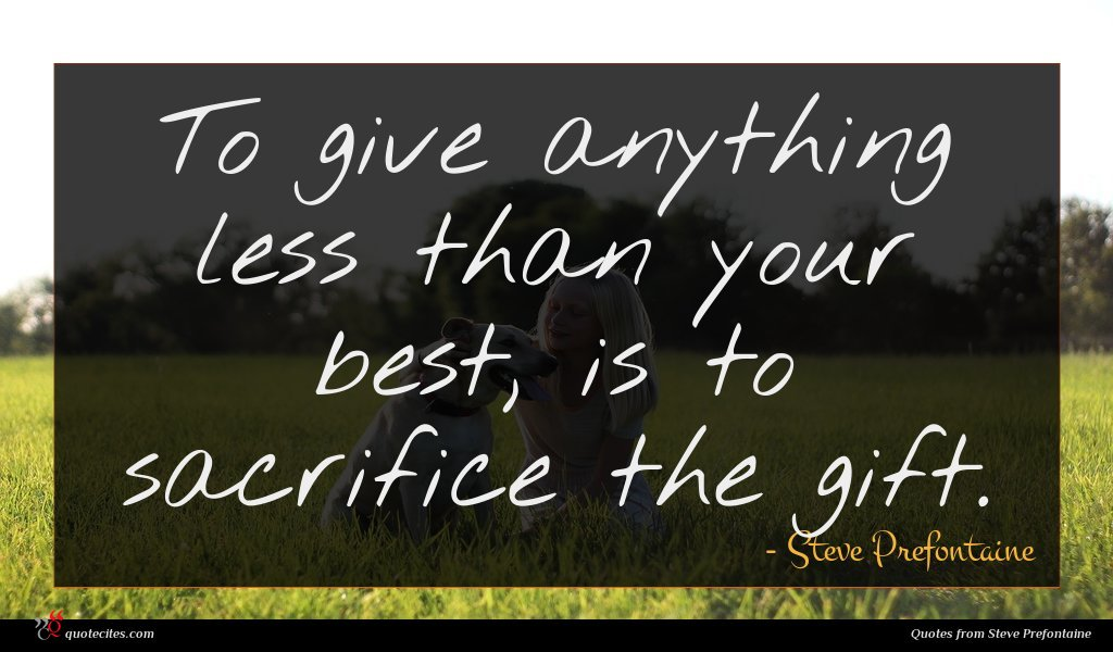 To give anything less than your best, is to sacrifice the gift.