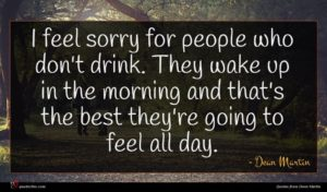 Dean Martin quote : I feel sorry for ...