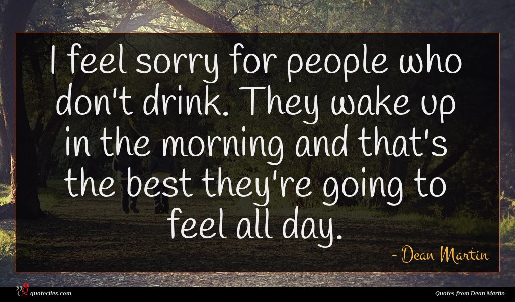 I feel sorry for people who don't drink. They wake up in the morning and that's the best they're going to feel all day.