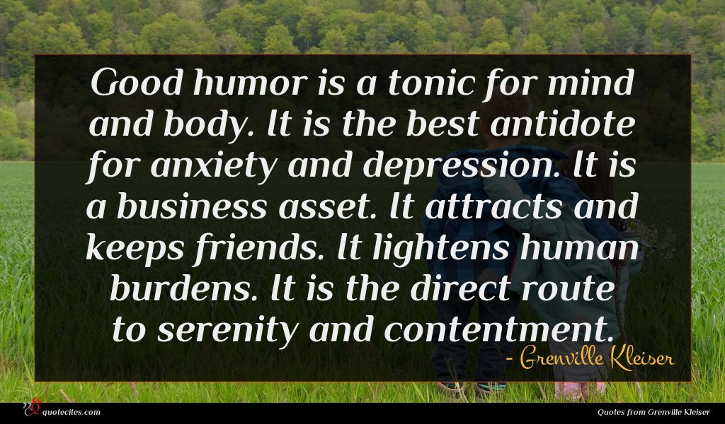 Good humor is a tonic for mind and body. It is the best antidote for anxiety and depression. It is a business asset. It attracts and keeps friends. It lightens human burdens. It is the direct route to serenity and contentment.