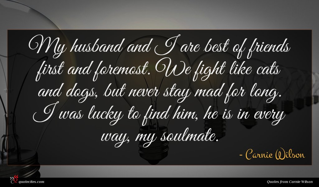 My husband and I are best of friends first and foremost. We fight like cats and dogs, but never stay mad for long. I was lucky to find him, he is in every way, my soulmate.