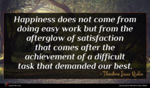Theodore Isaac Rubin quote : Happiness does not come ...
