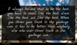 Lil Wayne quote : I always believe that ...