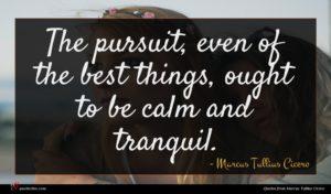 Marcus Tullius Cicero quote : The pursuit even of ...