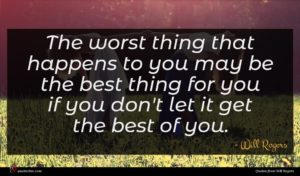 Will Rogers quote : The worst thing that ...