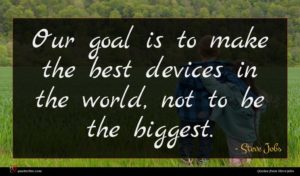 Steve Jobs quote : Our goal is to ...