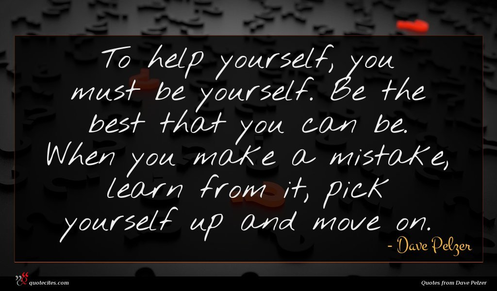 To help yourself, you must be yourself. Be the best that you can be. When you make a mistake, learn from it, pick yourself up and move on.