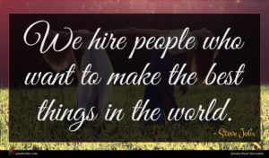 Steve Jobs quote : We hire people who ...