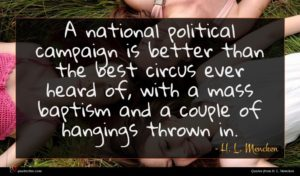 H. L. Mencken quote : A national political campaign ...