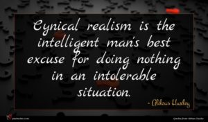 Aldous Huxley quote : Cynical realism is the ...