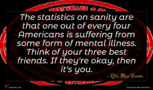 Rita Mae Brown quote : The statistics on sanity ...