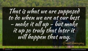 Ernest Hemingway quote : That is what we ...