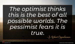 J. Robert Oppenheimer quote : The optimist thinks this ...