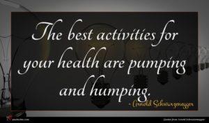 Arnold Schwarzenegger quote : The best activities for ...