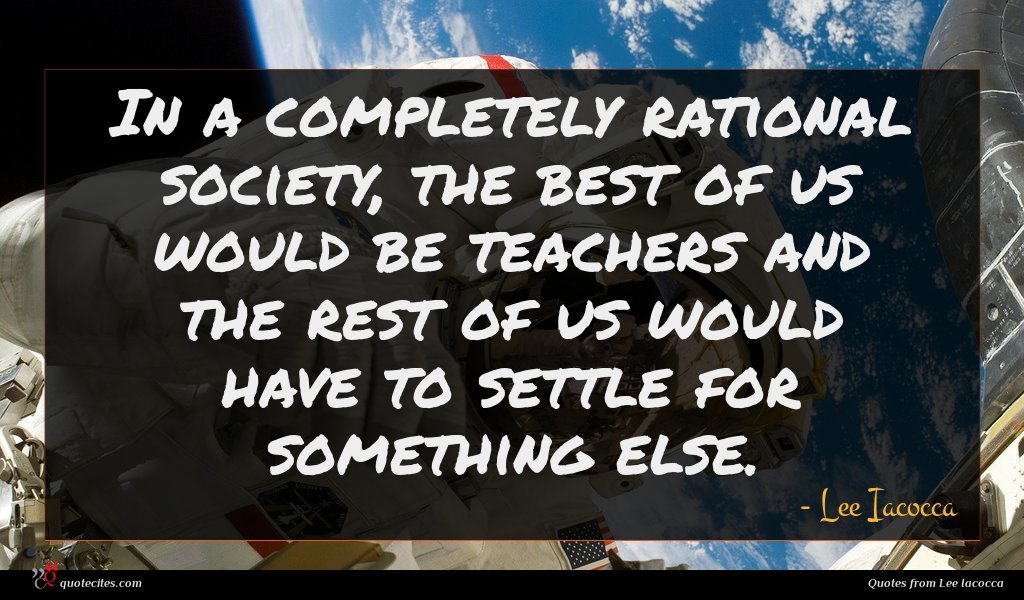 In a completely rational society, the best of us would be teachers and the rest of us would have to settle for something else.
