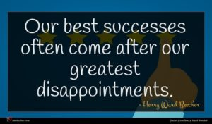 Henry Ward Beecher quote : Our best successes often ...
