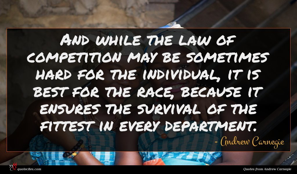 And while the law of competition may be sometimes hard for the individual, it is best for the race, because it ensures the survival of the fittest in every department.