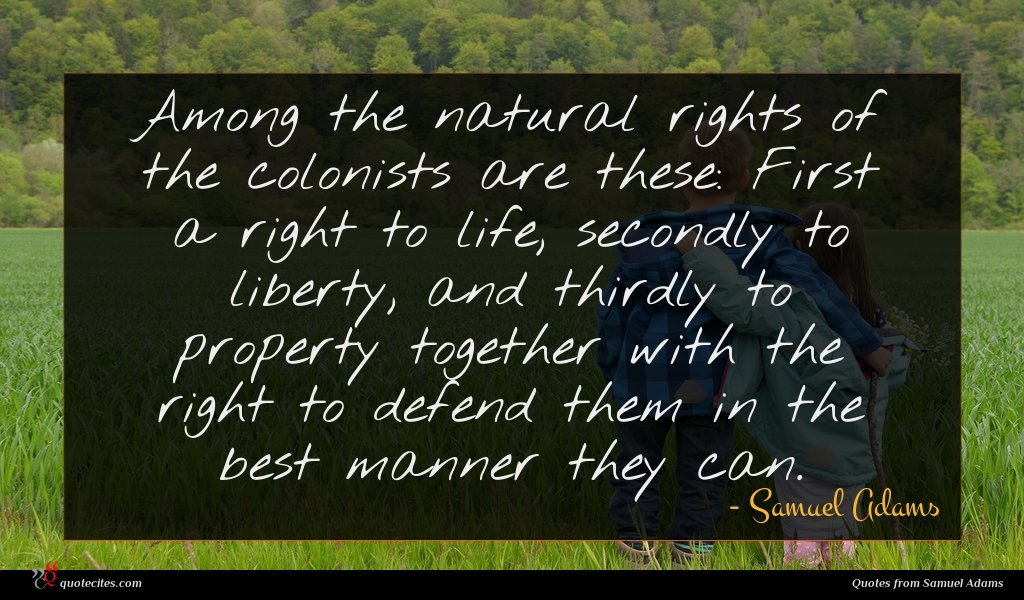 Among the natural rights of the colonists are these: First a right to life, secondly to liberty, and thirdly to property together with the right to defend them in the best manner they can.