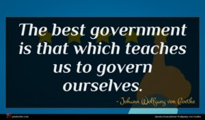 Johann Wolfgang von Goethe quote : The best government is ...