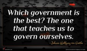 Johann Wolfgang von Goethe quote : Which government is the ...