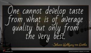 Johann Wolfgang von Goethe quote : One cannot develop taste ...