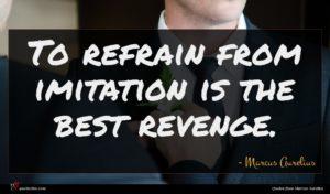 Marcus Aurelius quote : To refrain from imitation ...