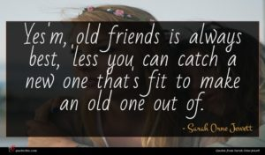 Sarah Orne Jewett quote : Yes'm old friends is ...
