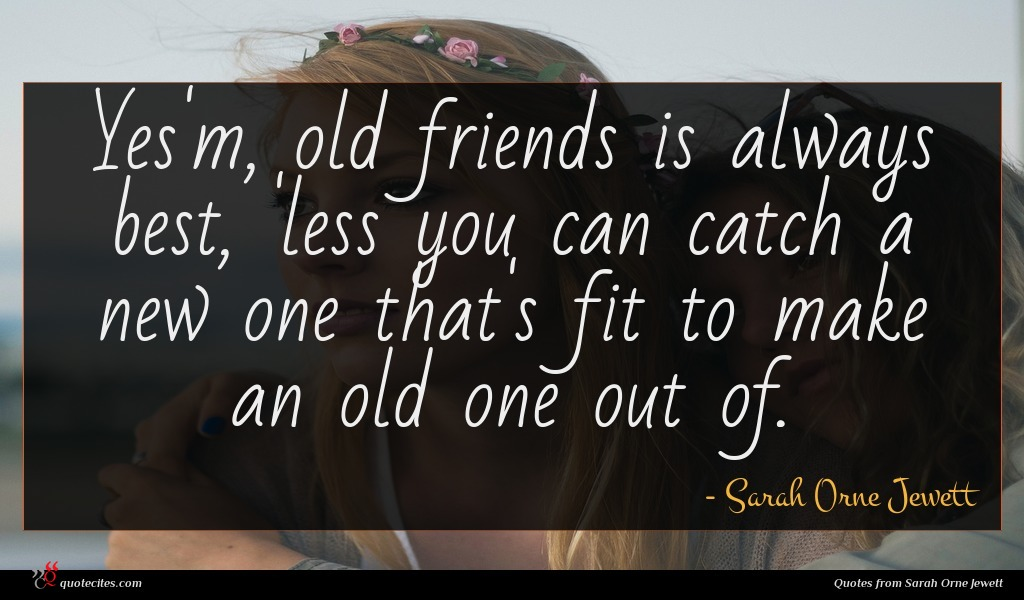 Yes'm, old friends is always best, 'less you can catch a new one that's fit to make an old one out of.