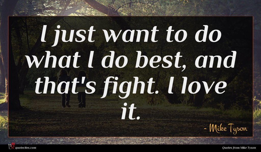 I just want to do what I do best, and that's fight. I love it.