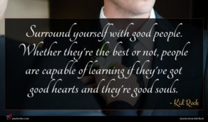Kid Rock quote : Surround yourself with good ...