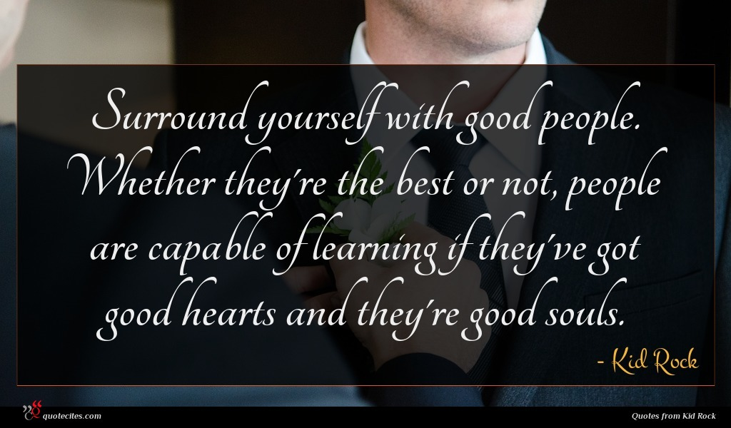 Surround yourself with good people. Whether they're the best or not, people are capable of learning if they've got good hearts and they're good souls.