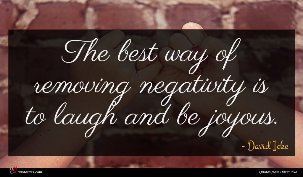 The best way of removing negativity is to laugh and be joyous.