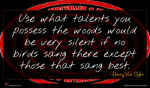 Henry Van Dyke quote : Use what talents you ...