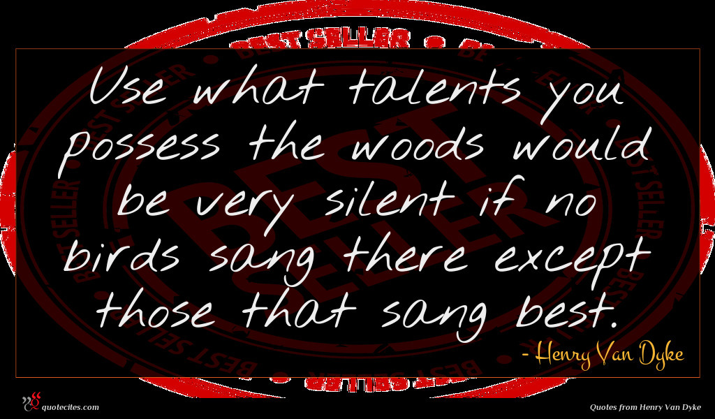 Use what talents you possess the woods would be very silent if no birds sang there except those that sang best.