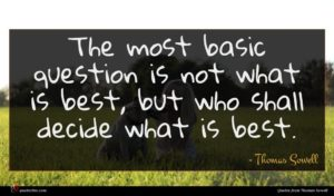 Thomas Sowell quote : The most basic question ...