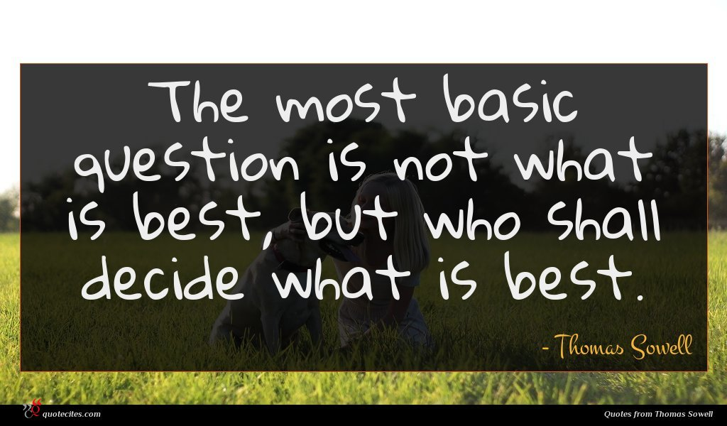 The most basic question is not what is best, but who shall decide what is best.