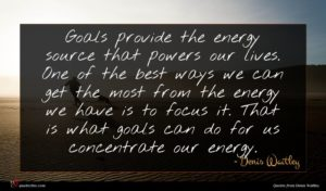 Denis Waitley quote : Goals provide the energy ...